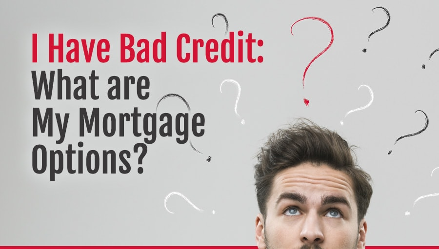 I Have Bad Credit: What Are My Mortgage Options?